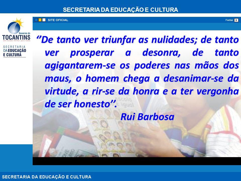 SECRETARIA DA EDUCAÇÃO E CULTURA x Fechar De tanto ver triunfar as nulidades; de tanto ver prosperar a desonra, de tanto agigantarem-se os poderes nas