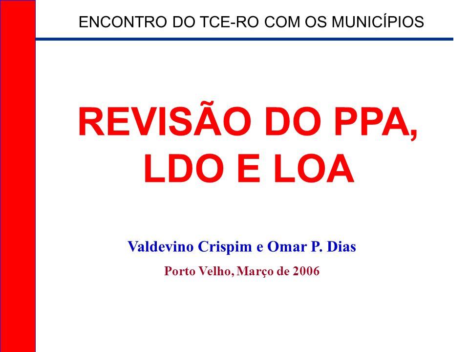 REVISÃO DO PPA, LDO E LOA Valdevino Crispim e Omar P. Dias Porto Velho, Março de 2006 ENCONTRO DO TCE-RO COM OS MUNICÍPIOS