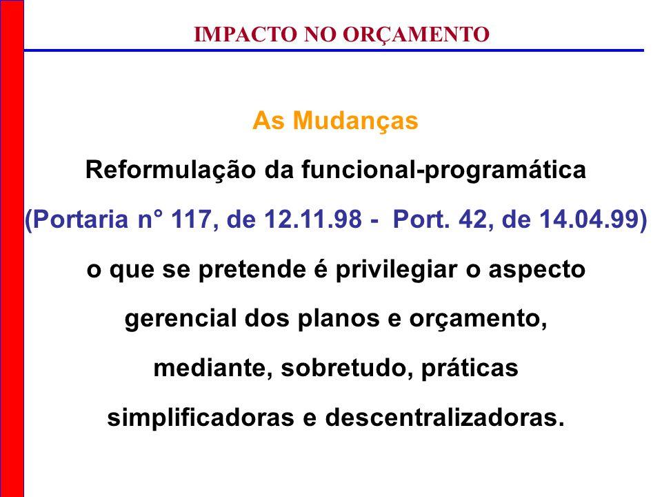 IMPACTO NO ORÇAMENTO As Mudanças Reformulação da funcional-programática (Portaria n° 117, de 12.11.98 - Port. 42, de 14.04.99) o que se pretende é pri