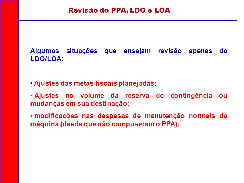 Revisão do PPA, LDO e LOA Algumas situações que ensejam revisão apenas da LDO/LOA: Ajustes das metas fiscais planejadas; Ajustes no volume da reserva