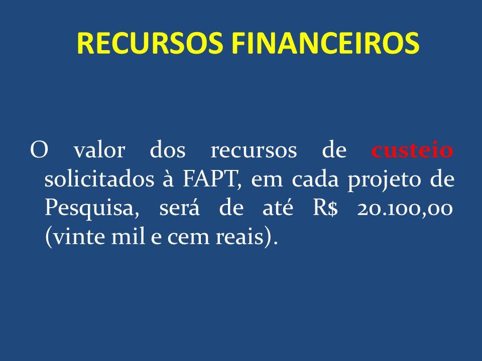 RECURSOS FINANCEIROS O valor dos recursos de custeio solicitados à FAPT, em cada projeto de Pesquisa, será de até R$ 20.100,00 (vinte mil e cem reais)