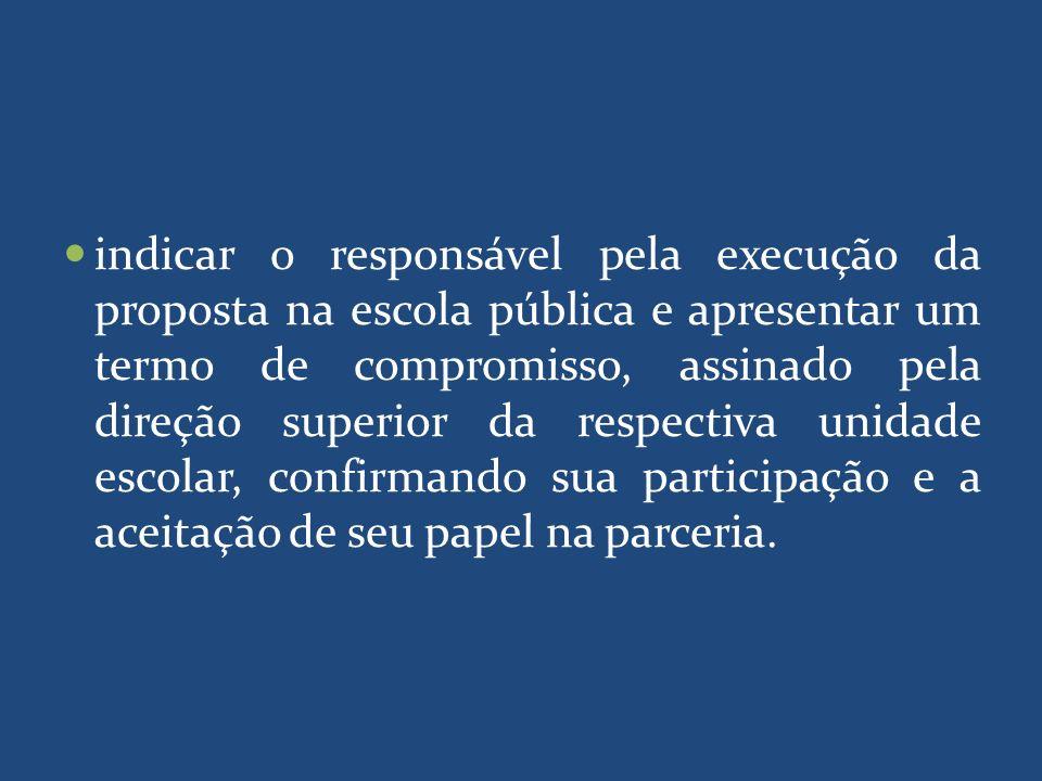 indicar o responsável pela execução da proposta na escola pública e apresentar um termo de compromisso, assinado pela direção superior da respectiva u