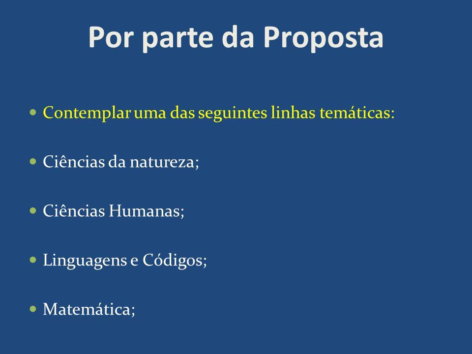 Por parte da Proposta Contemplar uma das seguintes linhas temáticas: Ciências da natureza; Ciências Humanas; Linguagens e Códigos; Matemática;