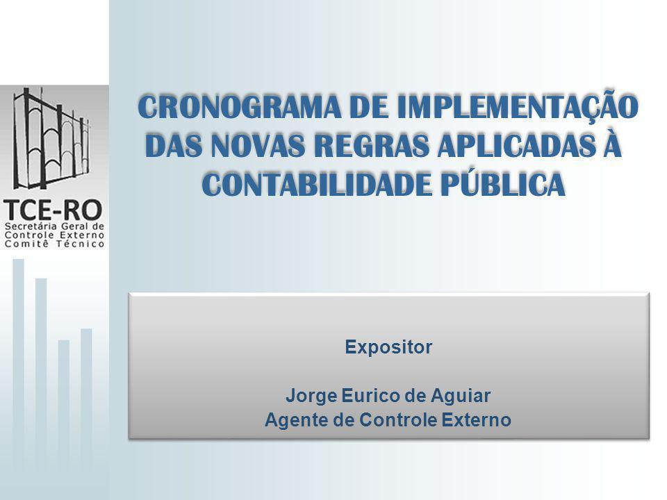 CRONOGRAMA DE IMPLEMENTAÇÃO DAS NOVAS REGRAS APLICADAS À CONTABILIDADE PÚBLICA Expositor Jorge Eurico de Aguiar Agente de Controle Externo Expositor J