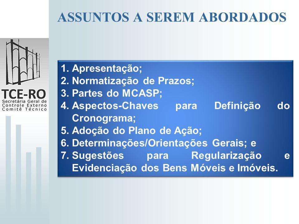 ASSUNTOS A SEREM ABORDADOS 1.Apresentação; 2.Normatização de Prazos; 3.Partes do MCASP; 4.Aspectos-Chaves para Definição do Cronograma; 5.Adoção do Pl