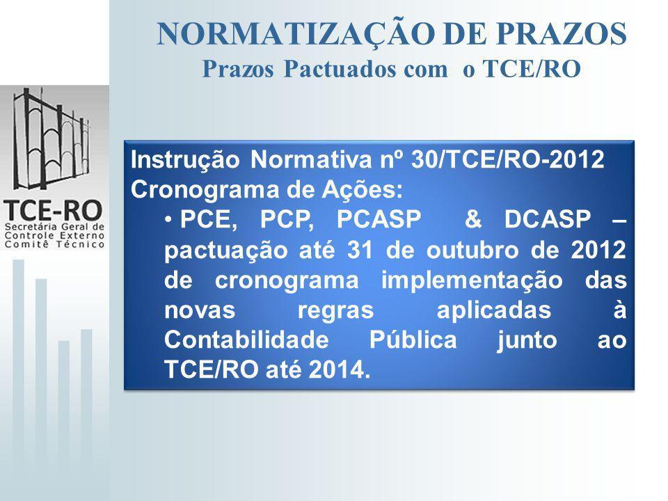 NORMATIZAÇÃO DE PRAZOS Prazos Pactuados com o TCE/RO Instrução Normativa nº 30/TCE/RO-2012 Cronograma de Ações: PCE, PCP, PCASP & DCASP – pactuação at