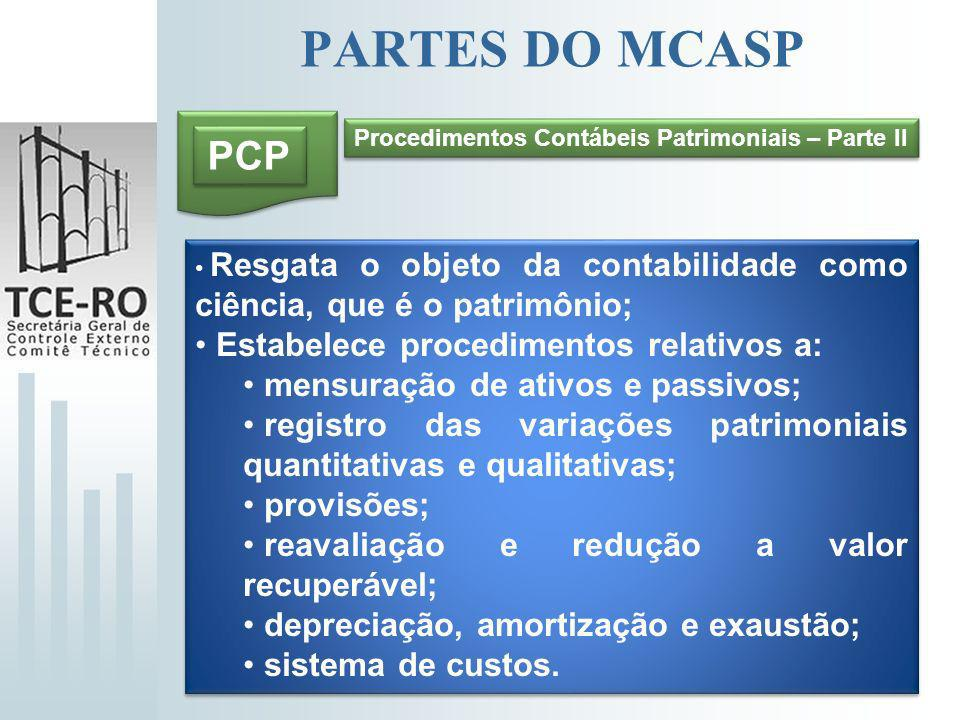 PARTES DO MCASP Procedimentos Contábeis Patrimoniais – Parte II PCP Resgata o objeto da contabilidade como ciência, que é o patrimônio; Estabelece pro