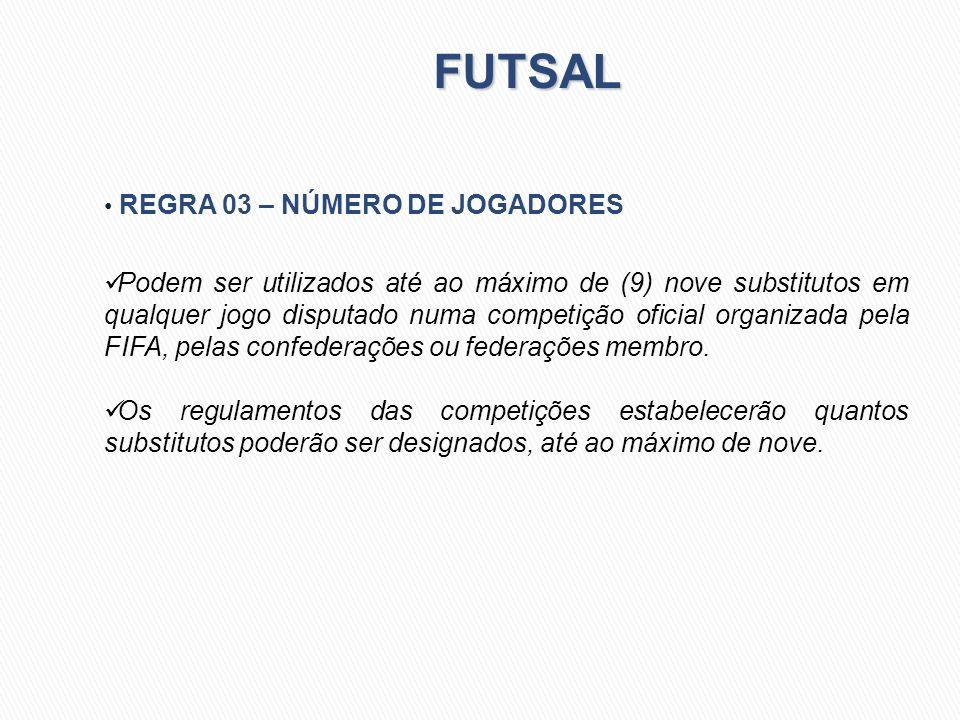FUTSAL REGRA 03 – NÚMERO DE JOGADORES Podem ser utilizados até ao máximo de (9) nove substitutos em qualquer jogo disputado numa competição oficial or