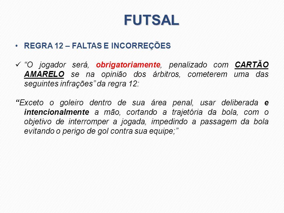 FUTSAL REGRA 12 – FALTAS E INCORREÇÕES O jogador será, obrigatoriamente, penalizado com CARTÃO AMARELO se na opinião dos árbitros, cometerem uma das s
