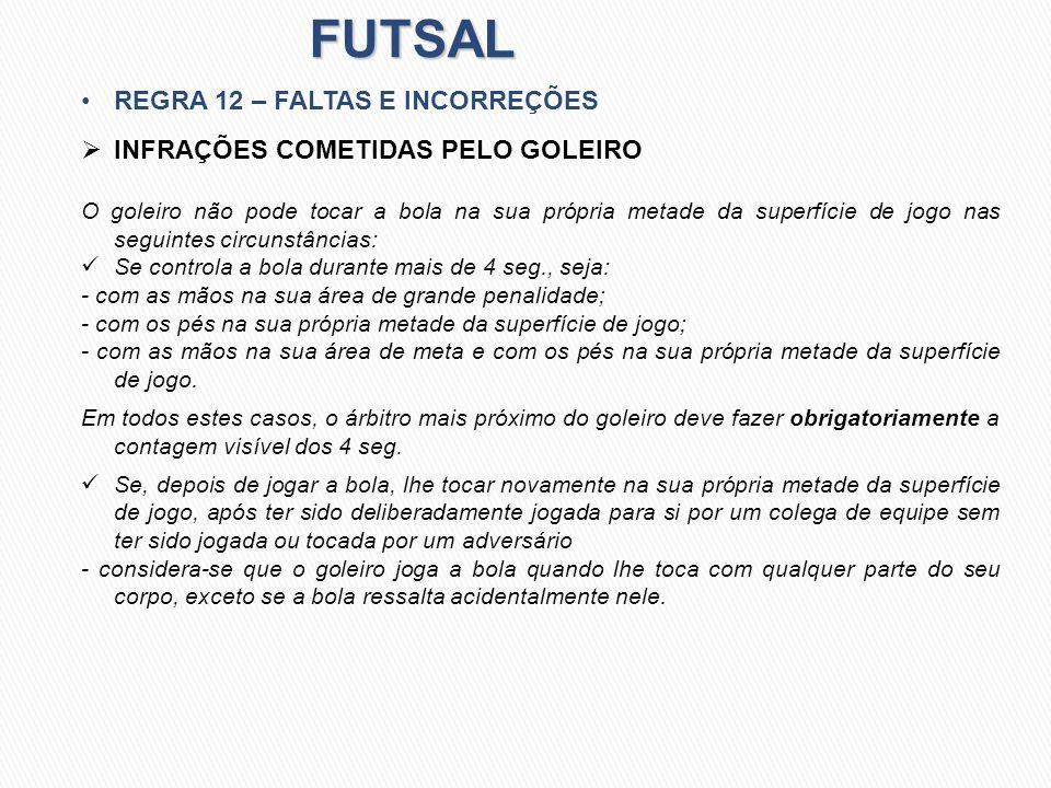 FUTSAL REGRA 12 – FALTAS E INCORREÇÕES INFRAÇÕES COMETIDAS PELO GOLEIRO O goleiro não pode tocar a bola na sua própria metade da superfície de jogo na