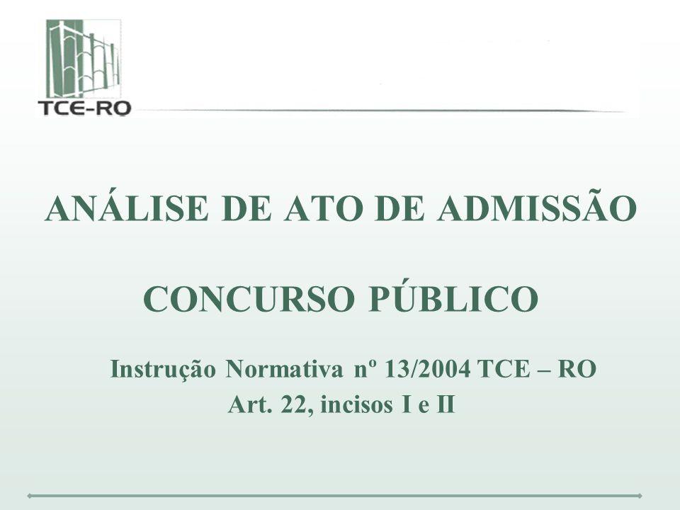 ANÁLISE DE ATO DE ADMISSÃO CONCURSO PÚBLICO Instrução Normativa nº 13/2004 TCE – RO Art. 22, incisos I e II