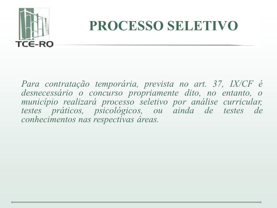 PROCESSO SELETIVO Para contratação temporária, prevista no art. 37, IX/CF é desnecessário o concurso propriamente dito, no entanto, o município realiz