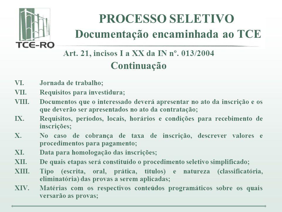 PROCESSO SELETIVO Documentação encaminhada ao TCE Art. 21, incisos I a XX da IN nº. 013/2004 Continuação VI.Jornada de trabalho; VII.Requisitos para i