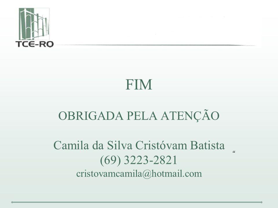 FIM OBRIGADA PELA ATENÇÃO Camila da Silva Cristóvam Batista (69) 3223-2821 cristovamcamila@hotmail.com