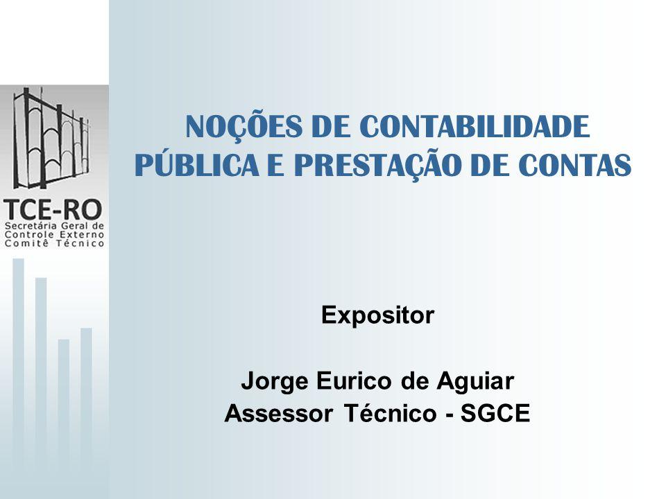 NOÇÕES DE CONTABILIDADE PÚBLICA E PRESTAÇÃO DE CONTAS Expositor Jorge Eurico de Aguiar Assessor Técnico - SGCE