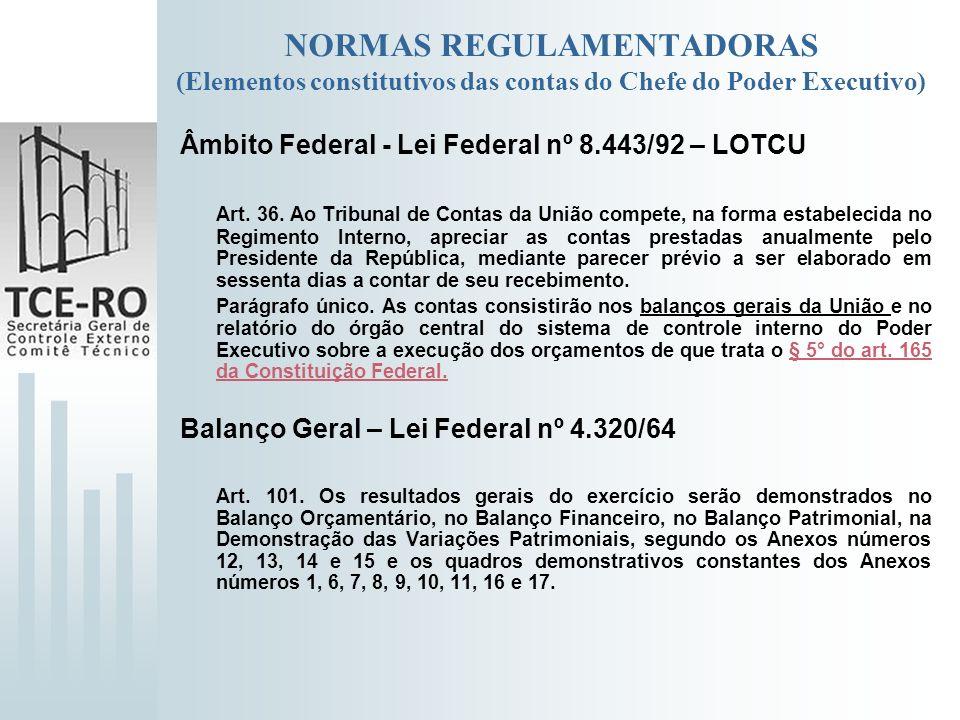 NORMAS REGULAMENTADORAS (Elementos constitutivos das contas do Chefe do Poder Executivo) Âmbito Federal - Lei Federal nº 8.443/92 – LOTCU Art. 36. Ao