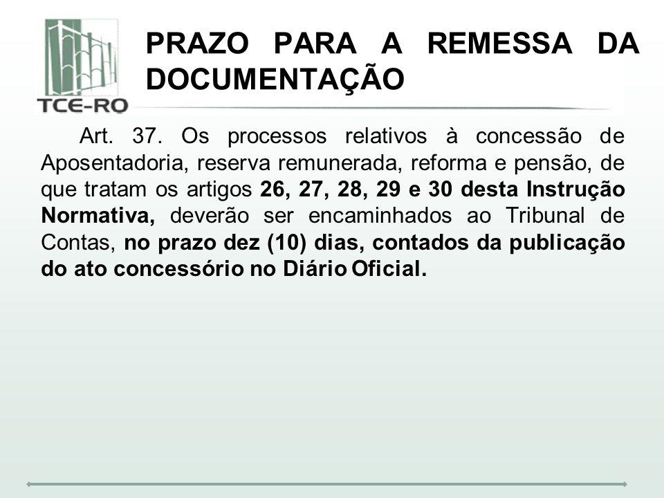 PRAZO PARA A REMESSA DA DOCUMENTAÇÃO Art. 37. Os processos relativos à concessão de Aposentadoria, reserva remunerada, reforma e pensão, de que tratam