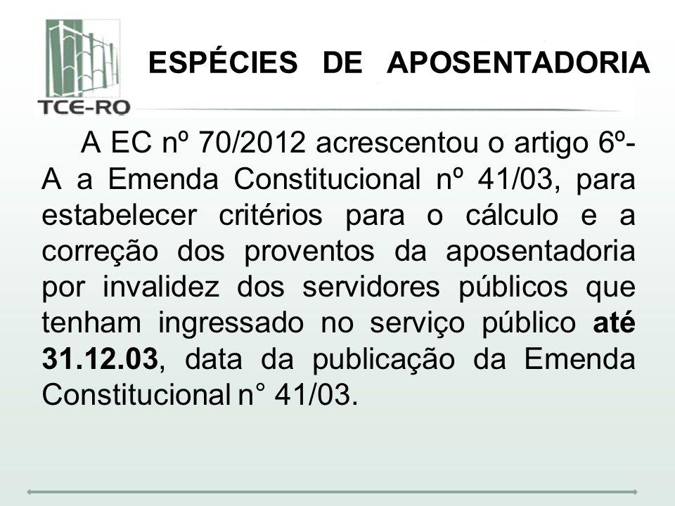 ESPÉCIES DE APOSENTADORIA A EC nº 70/2012 acrescentou o artigo 6º- A a Emenda Constitucional nº 41/03, para estabelecer critérios para o cálculo e a c