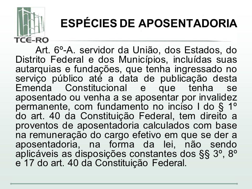 ESPÉCIES DE APOSENTADORIA Art. 6º-A. servidor da União, dos Estados, do Distrito Federal e dos Municípios, incluídas suas autarquias e fundações, que