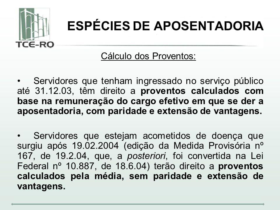ESPÉCIES DE APOSENTADORIA Cálculo dos Proventos: Servidores que tenham ingressado no serviço público até 31.12.03, têm direito a proventos calculados