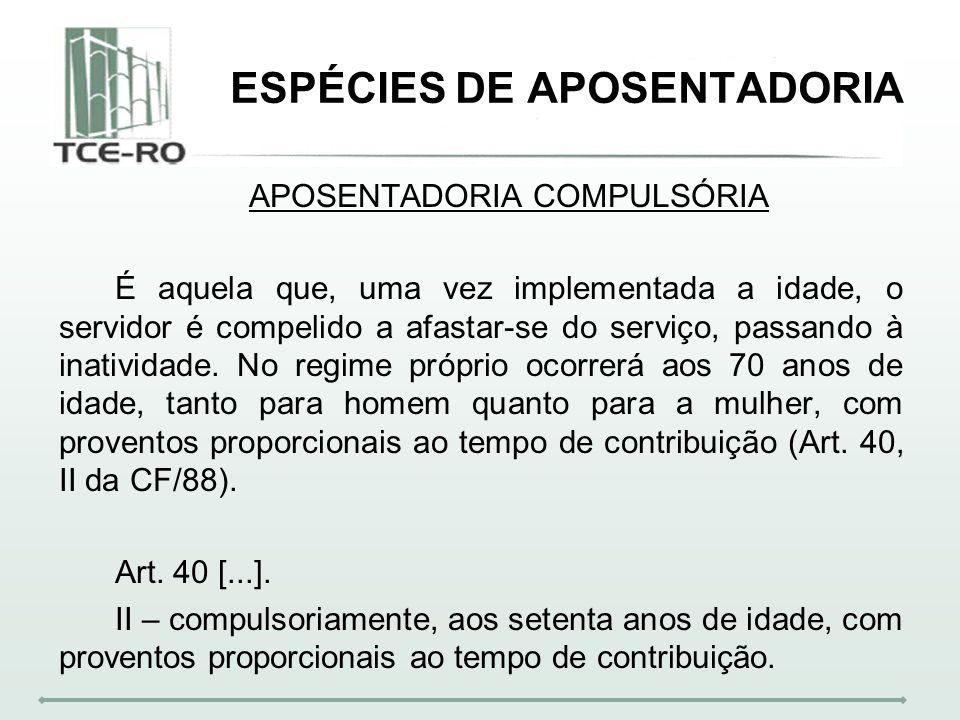 ESPÉCIES DE APOSENTADORIA APOSENTADORIA COMPULSÓRIA É aquela que, uma vez implementada a idade, o servidor é compelido a afastar-se do serviço, passan