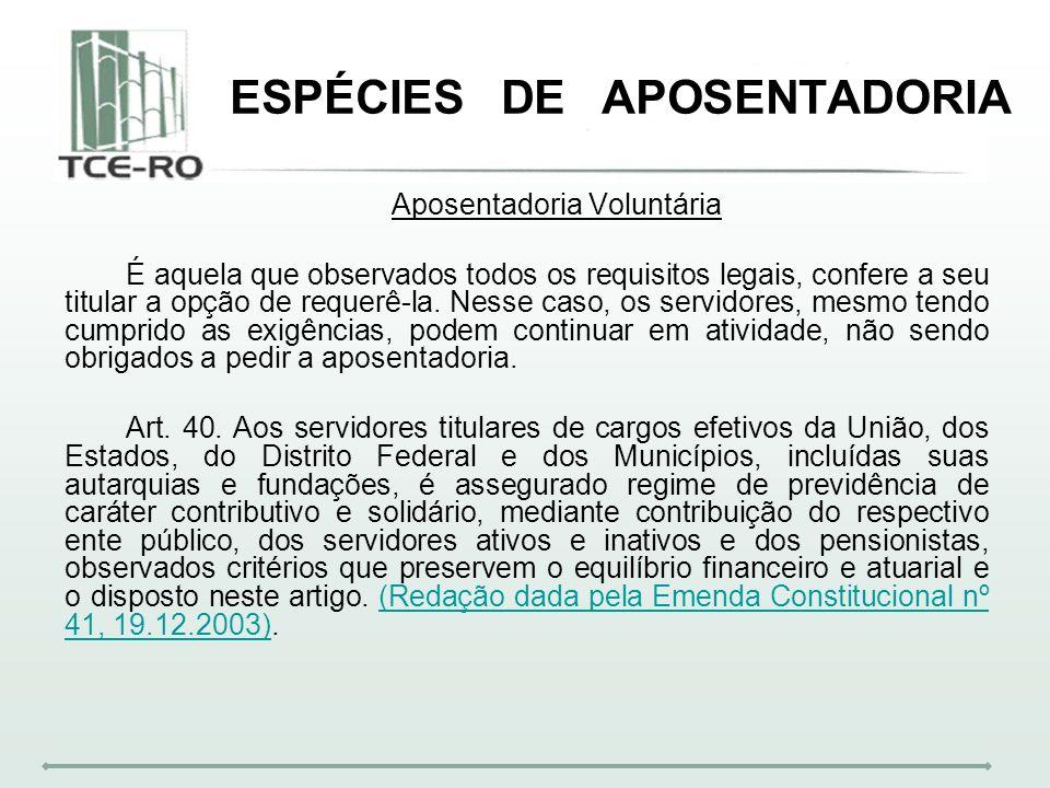 ESPÉCIES DE APOSENTADORIA Aposentadoria Voluntária É aquela que observados todos os requisitos legais, confere a seu titular a opção de requerê-la. Ne
