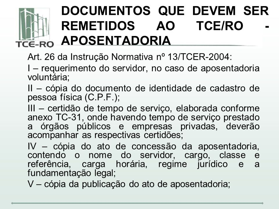 DOCUMENTOS QUE DEVEM SER REMETIDOS AO TCE/RO - APOSENTADORIA Art. 26 da Instrução Normativa nº 13/TCER-2004: I – requerimento do servidor, no caso de