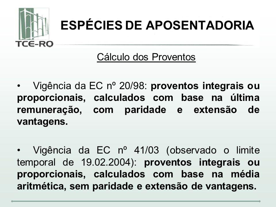 ESPÉCIES DE APOSENTADORIA Cálculo dos Proventos Vigência da EC nº 20/98: proventos integrais ou proporcionais, calculados com base na última remuneraç