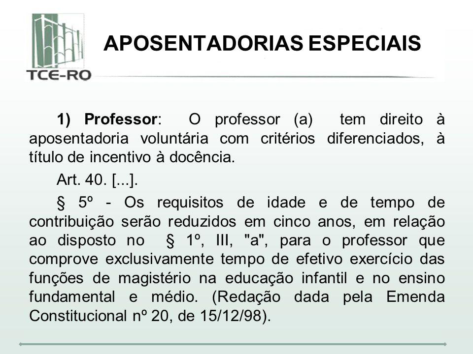 APOSENTADORIAS ESPECIAIS 1) Professor: O professor (a) tem direito à aposentadoria voluntária com critérios diferenciados, à título de incentivo à doc