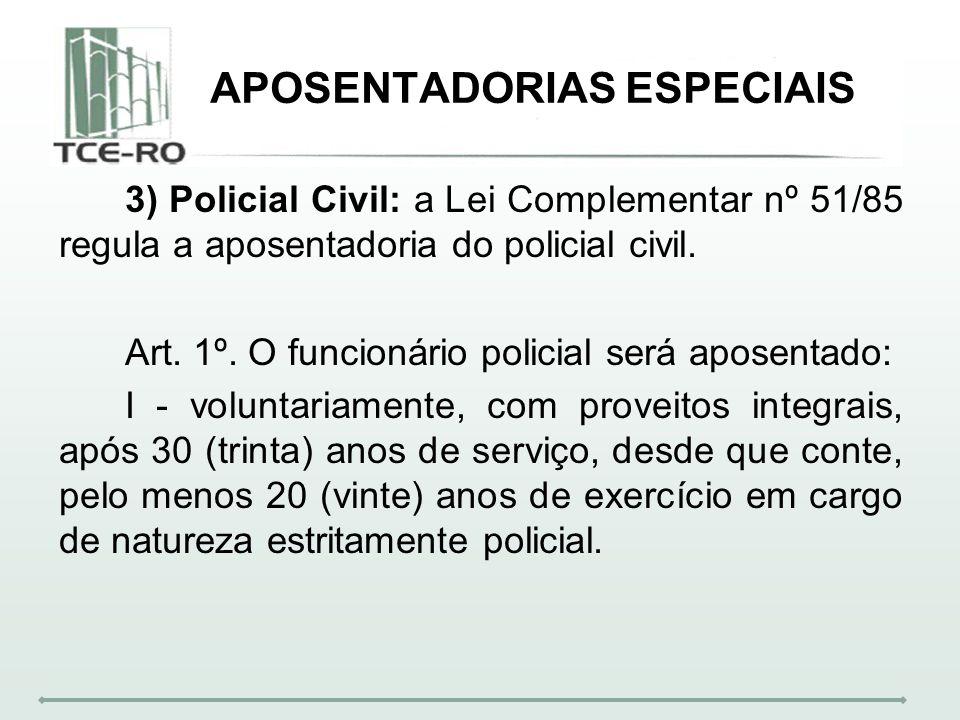APOSENTADORIAS ESPECIAIS 3) Policial Civil: a Lei Complementar nº 51/85 regula a aposentadoria do policial civil. Art. 1º. O funcionário policial será