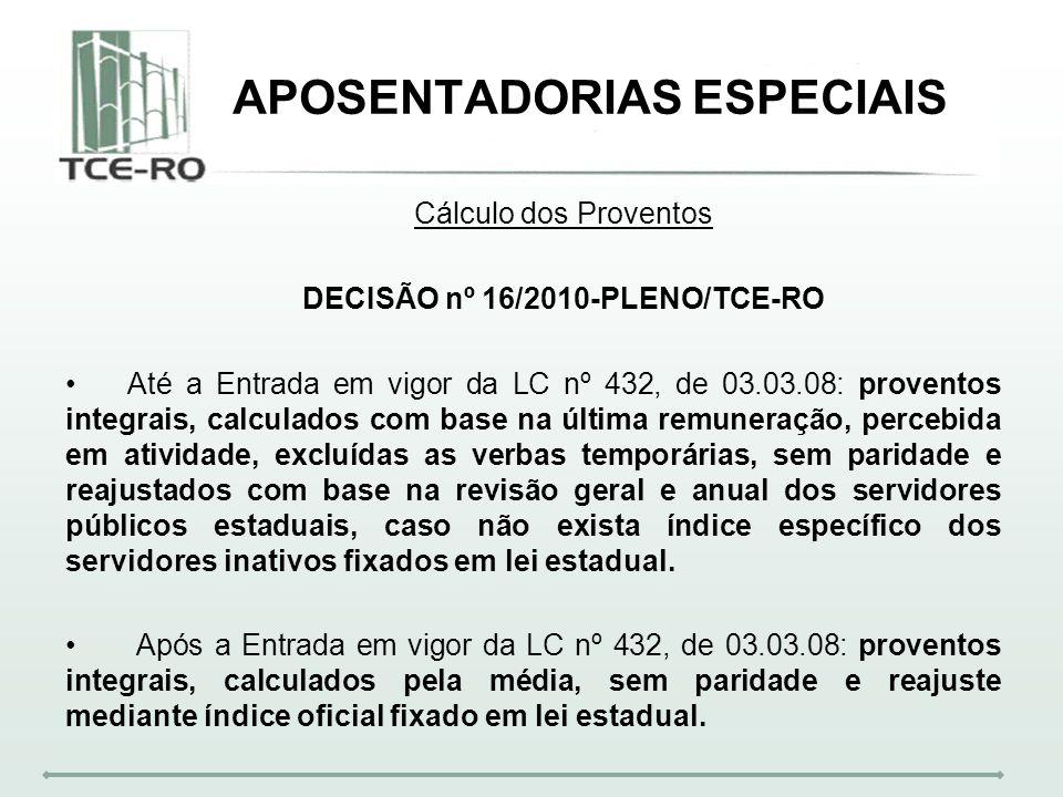 APOSENTADORIAS ESPECIAIS Cálculo dos Proventos DECISÃO nº 16/2010-PLENO/TCE-RO Até a Entrada em vigor da LC nº 432, de 03.03.08: proventos integrais,