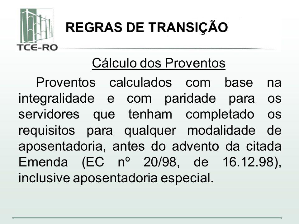 REGRAS DE TRANSIÇÃO Cálculo dos Proventos Proventos calculados com base na integralidade e com paridade para os servidores que tenham completado os re
