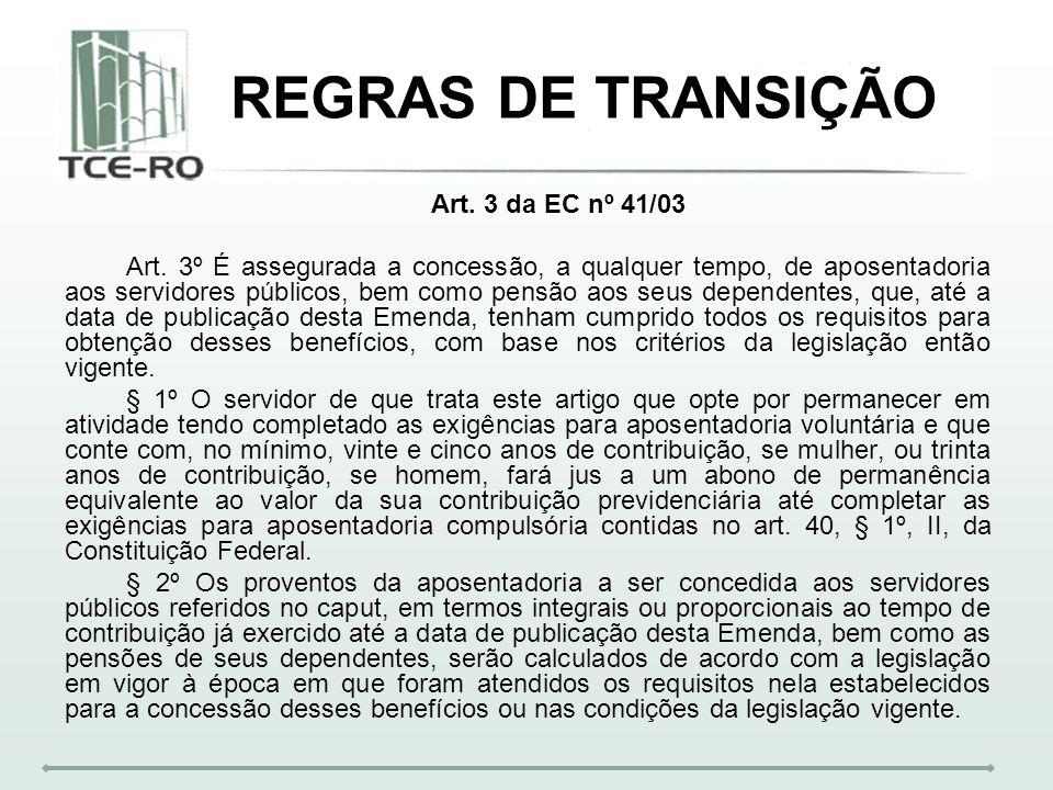 REGRAS DE TRANSIÇÃO Art. 3 da EC nº 41/03 Art. 3º É assegurada a concessão, a qualquer tempo, de aposentadoria aos servidores públicos, bem como pensã