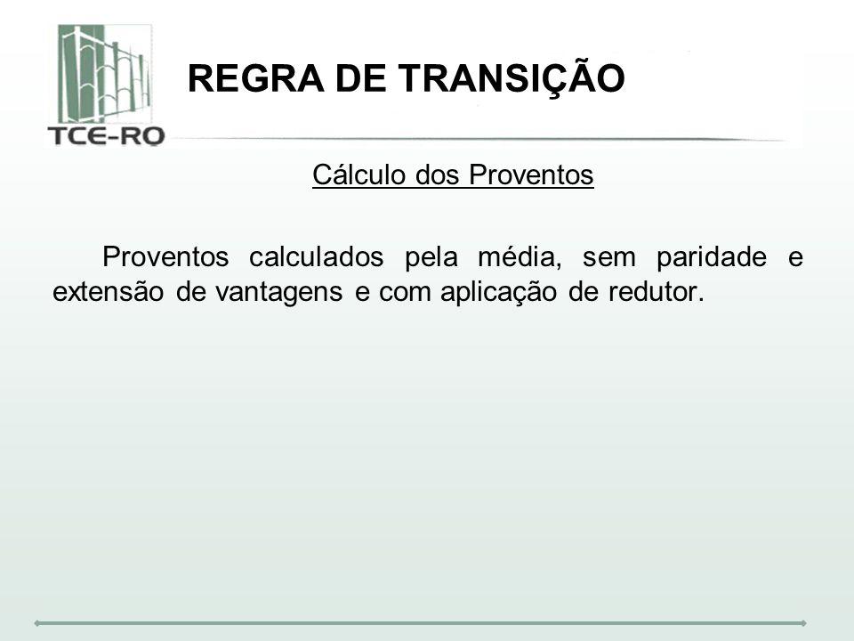 REGRA DE TRANSIÇÃO Cálculo dos Proventos Proventos calculados pela média, sem paridade e extensão de vantagens e com aplicação de redutor.