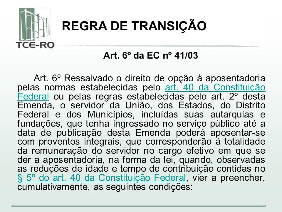REGRA DE TRANSIÇÃO Art. 6º da EC nº 41/03 Art. 6º Ressalvado o direito de opção à aposentadoria pelas normas estabelecidas pelo art. 40 da Constituiçã