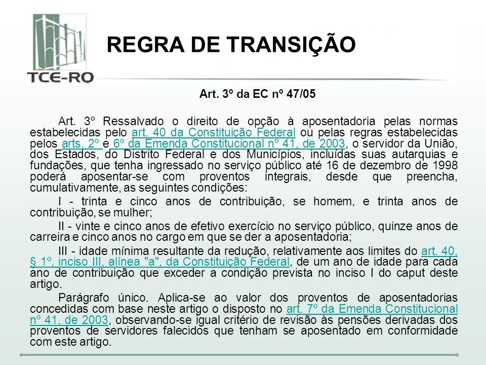 REGRA DE TRANSIÇÃO Art. 3º da EC nº 47/05 Art. 3º Ressalvado o direito de opção à aposentadoria pelas normas estabelecidas pelo art. 40 da Constituiçã