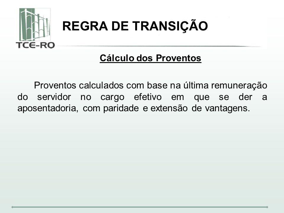 REGRA DE TRANSIÇÃO Cálculo dos Proventos Proventos calculados com base na última remuneração do servidor no cargo efetivo em que se der a aposentadori