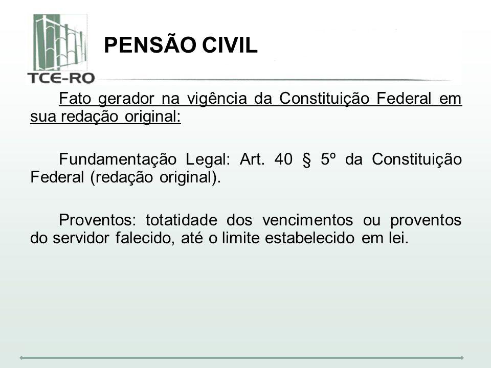 PENSÃO CIVIL Fato gerador na vigência da Constituição Federal em sua redação original: Fundamentação Legal: Art. 40 § 5º da Constituição Federal (reda