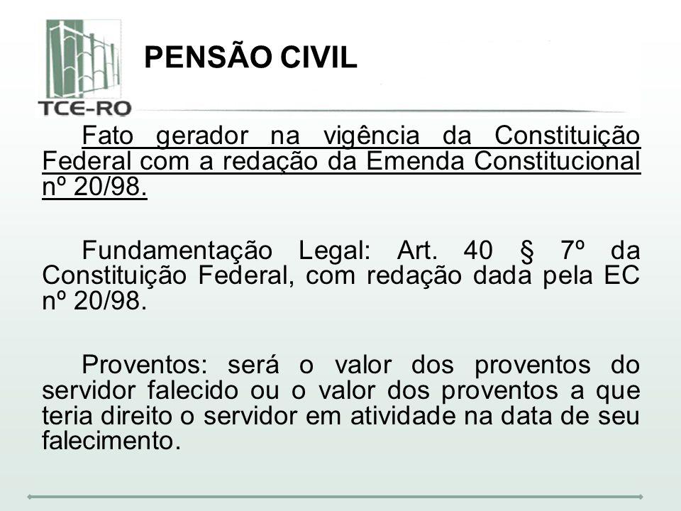 PENSÃO CIVIL Fato gerador na vigência da Constituição Federal com a redação da Emenda Constitucional nº 20/98. Fundamentação Legal: Art. 40 § 7º da Co
