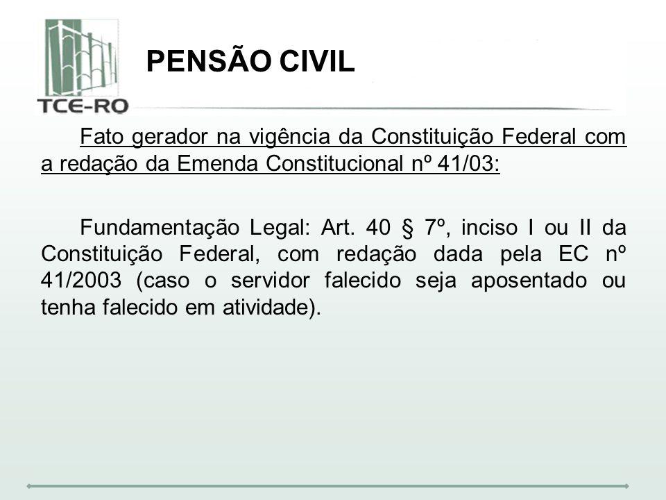 PENSÃO CIVIL Fato gerador na vigência da Constituição Federal com a redação da Emenda Constitucional nº 41/03: Fundamentação Legal: Art. 40 § 7º, inci