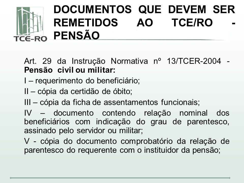 DOCUMENTOS QUE DEVEM SER REMETIDOS AO TCE/RO - PENSÃO Art. 29 da Instrução Normativa nº 13/TCER-2004 - Pensão civil ou militar: I – requerimento do be