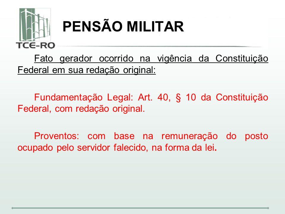 PENSÃO MILITAR Fato gerador ocorrido na vigência da Constituição Federal em sua redação original: Fundamentação Legal: Art. 40, § 10 da Constituição F