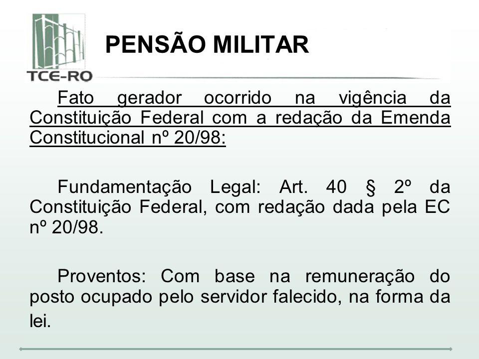 PENSÃO MILITAR Fato gerador ocorrido na vigência da Constituição Federal com a redação da Emenda Constitucional nº 20/98: Fundamentação Legal: Art. 40