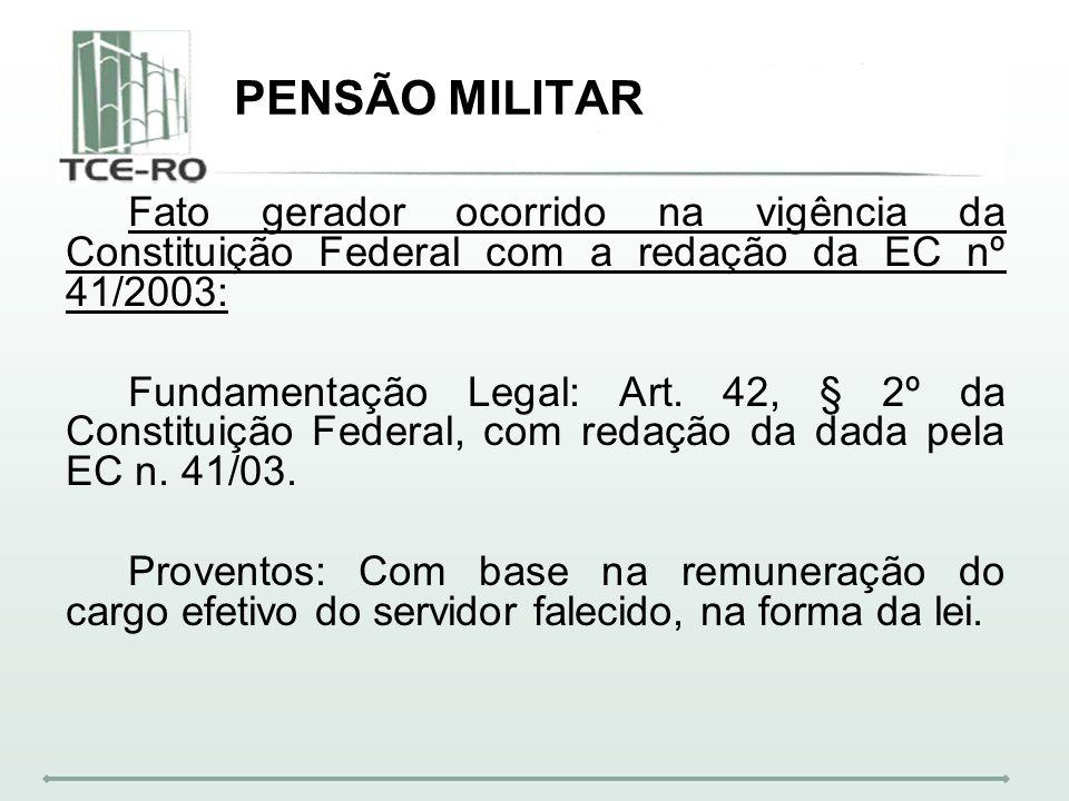 PENSÃO MILITAR Fato gerador ocorrido na vigência da Constituição Federal com a redação da EC nº 41/2003: Fundamentação Legal: Art. 42, § 2º da Constit