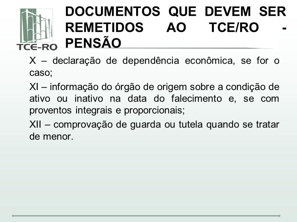 DOCUMENTOS QUE DEVEM SER REMETIDOS AO TCE/RO - PENSÃO X – declaração de dependência econômica, se for o caso; XI – informação do órgão de origem sobre