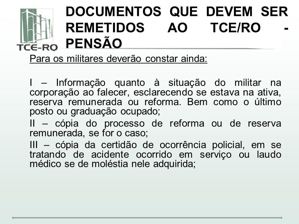 DOCUMENTOS QUE DEVEM SER REMETIDOS AO TCE/RO - PENSÃO Para os militares deverão constar ainda: I – Informação quanto à situação do militar na corporaç