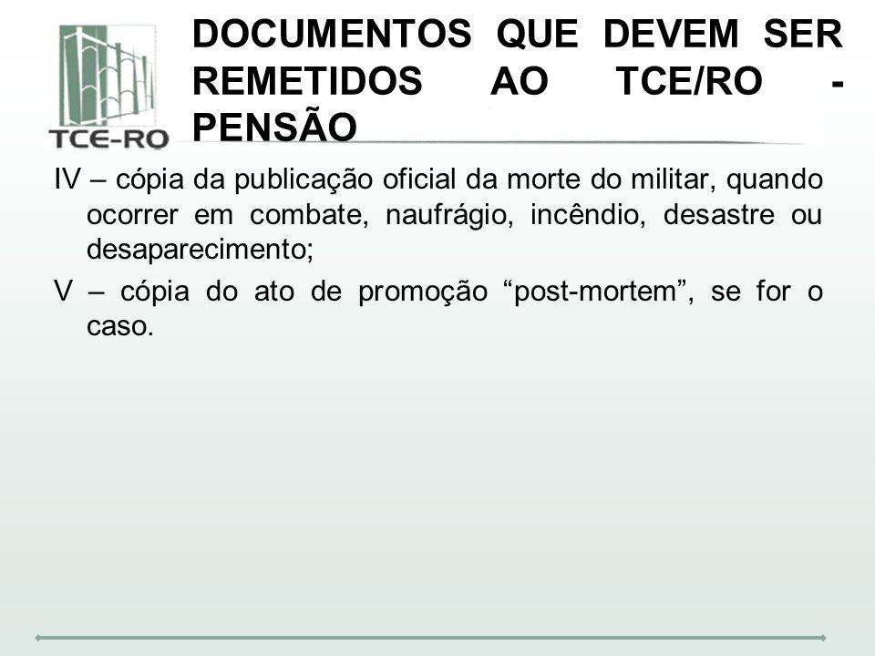 DOCUMENTOS QUE DEVEM SER REMETIDOS AO TCE/RO - PENSÃO IV – cópia da publicação oficial da morte do militar, quando ocorrer em combate, naufrágio, incê
