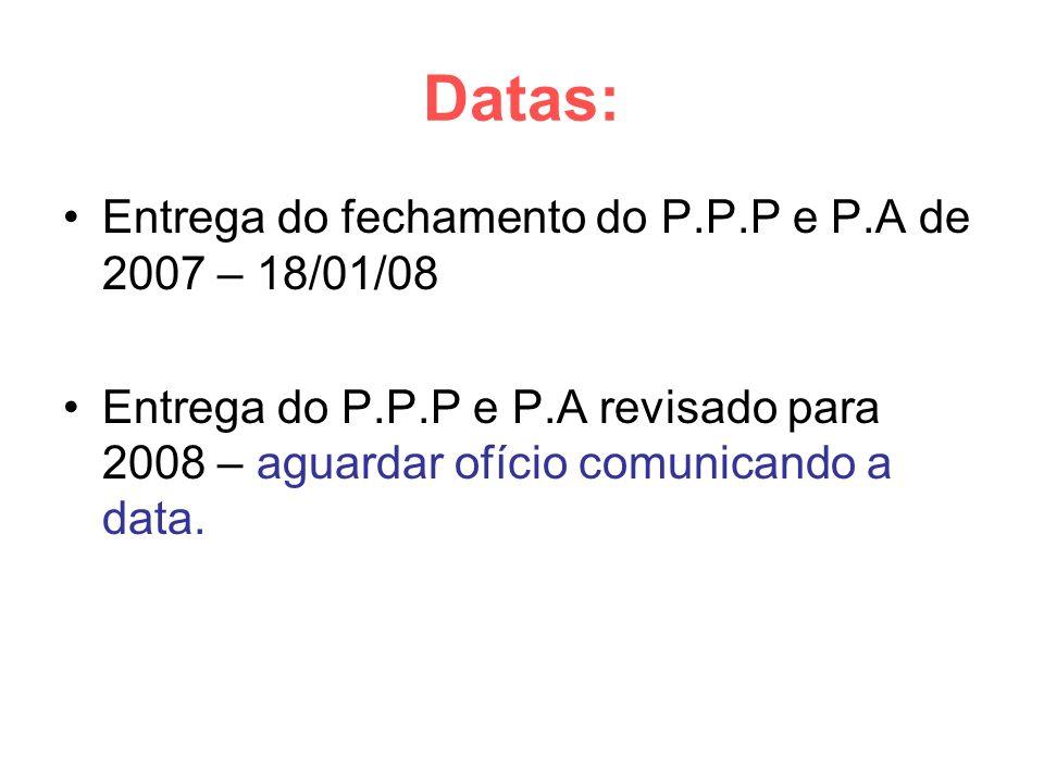 Datas: Entrega do fechamento do P.P.P e P.A de 2007 – 18/01/08 Entrega do P.P.P e P.A revisado para 2008 – aguardar ofício comunicando a data.