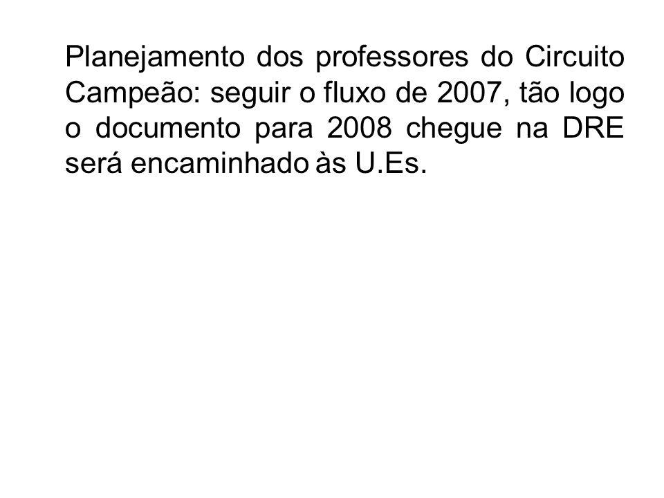 Planejamento dos professores do Circuito Campeão: seguir o fluxo de 2007, tão logo o documento para 2008 chegue na DRE será encaminhado às U.Es.
