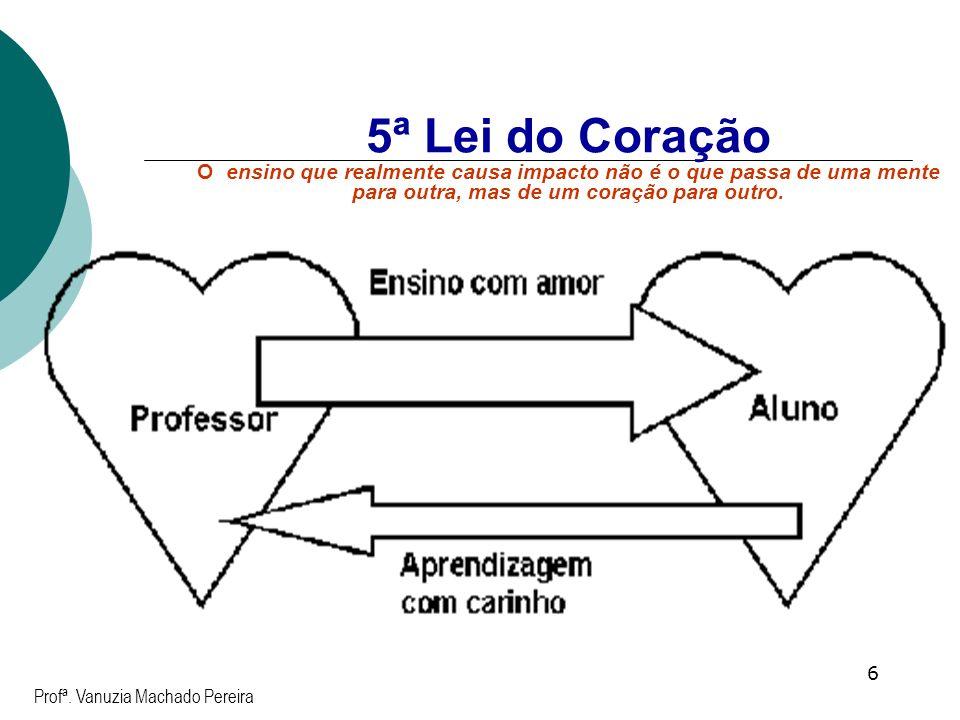 6 5ª Lei do Coração O ensino que realmente causa impacto não é o que passa de uma mente para outra, mas de um coração para outro. Profª. Vanuzia Macha